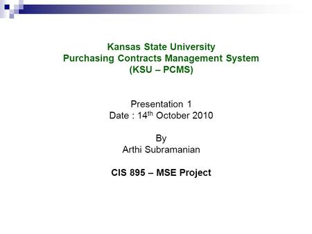 Kansas State University Purchasing Contracts Management System (KSU – PCMS) Presentation 1 Date : 14 th October 2010 By Arthi Subramanian CIS 895 – MSE.