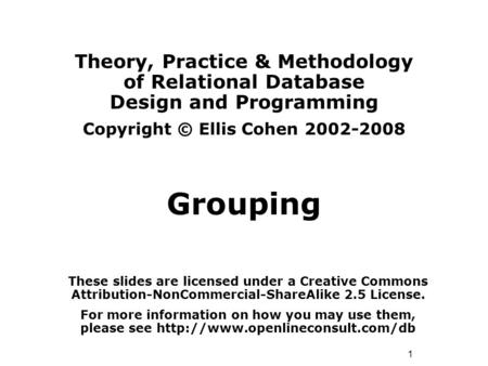 1 Theory, Practice & Methodology of Relational Database Design and Programming Copyright © Ellis Cohen 2002-2008 Grouping These slides are licensed under.