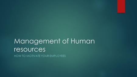 Management of Human resources HOW TO MOTIVATE YOUR EMPLOYEES.