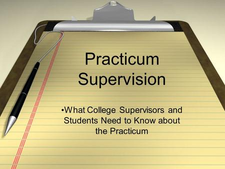 Practicum Supervision What College Supervisors and Students Need to Know about the Practicum.