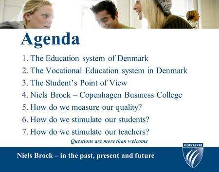 Agenda 1.The Education system of Denmark 2.The Vocational Education system in Denmark 3.The Student's Point of View 4.Niels Brock – Copenhagen Business.