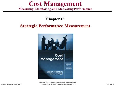 © John Wiley & Sons, 2011 Chapter 16: Strategic Performance Measurement Eldenburg & Wolcott's Cost Management, 2eSlide # 1 Cost Management Measuring, Monitoring,