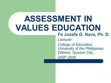 ASSESSMENT IN VALUES EDUCATION Fe Josefa G. Nava, Ph. D. Lecturer College of Education, University of the Philippines, Diliman, Quezon City, DISP 2009.