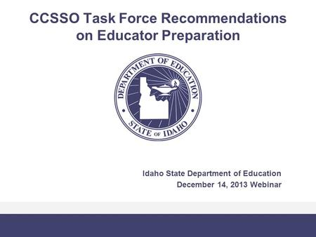 CCSSO Task Force Recommendations on Educator Preparation Idaho State Department of Education December 14, 2013 Webinar.
