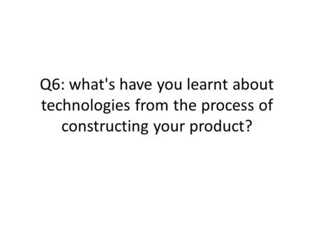 Q6: what's have you learnt about technologies from the process of constructing your product?