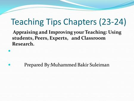 Teaching Tips Chapters (23-24) Appraising and Improving your Teaching: Using students, Peers, Experts, and Classroom Research. Prepared By:Muhammed Bakir.