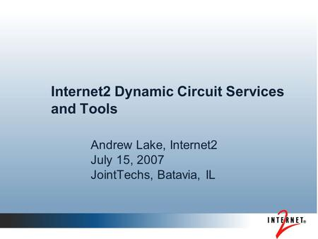 Internet2 Dynamic Circuit Services and Tools Andrew Lake, Internet2 July 15, 2007 JointTechs, Batavia, IL.