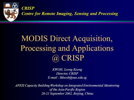 MODIS Direct Acquisition, Processing and CRISP KWOH, Leong Keong Director, CRISP   APEIS Capacity Building Workshop.