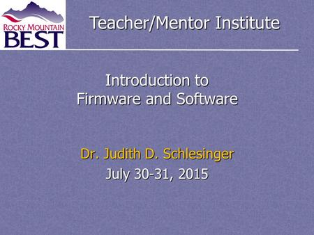 Teacher/Mentor Institute Introduction to Firmware and Software Dr. Judith D. Schlesinger July 30-31, 2015.