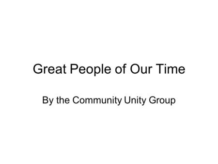 Great People of Our Time By the Community Unity Group.