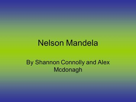 Nelson Mandela By Shannon Connolly and Alex Mcdonagh.