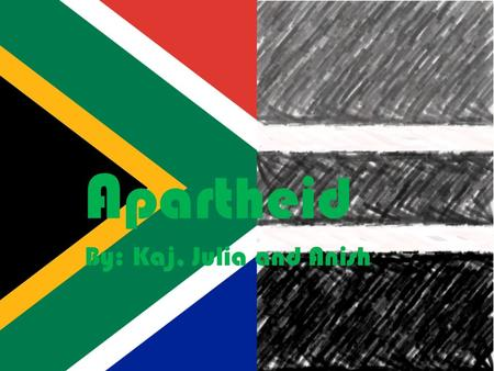Apartheid Kaj- your country today Anish Julia A partheid By: Kaj, Julia and Anish.