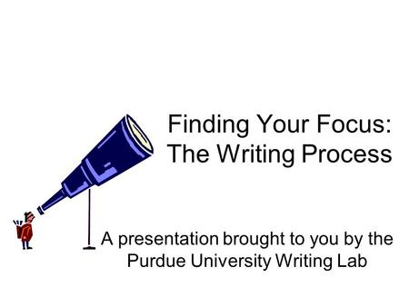 Finding Your Focus: The Writing Process A presentation brought to you by the Purdue University Writing Lab.