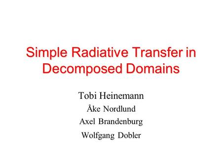 Simple Radiative Transfer in Decomposed Domains Tobi Heinemann Åke Nordlund Axel Brandenburg Wolfgang Dobler.