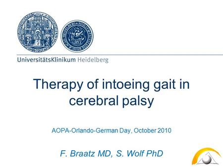 Therapy of intoeing gait in cerebral palsy AOPA-Orlando-German Day, October 2010 F. Braatz MD, S. Wolf PhD.