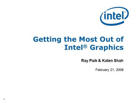 11 Getting the Most Out of Intel ® Graphics Ray Paik & Katen Shah February 21, 2008.