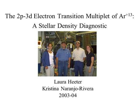 The 2p-3d Electron Transition Multiplet of Ar +13 : A Stellar Density Diagnostic Laura Heeter Kristina Naranjo-Rivera 2003-04.