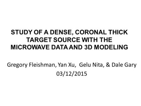 STUDY OF A DENSE, CORONAL THICK TARGET SOURCE WITH THE MICROWAVE DATA AND 3D MODELING Gregory Fleishman, Yan Xu, Gelu Nita, & Dale Gary 03/12/2015.
