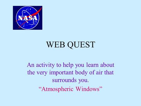 "WEB QUEST An activity to help you learn about the very important body of air that surrounds you. ""Atmospheric Windows"""