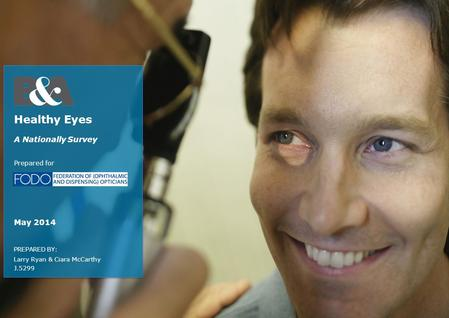 PREPARED BY: Larry Ryan & Ciara McCarthy J.5299 Healthy Eyes A Nationally Survey Prepared for May 2014.
