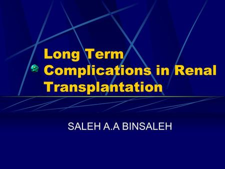 Long Term Complications in Renal Transplantation SALEH A.A BINSALEH.