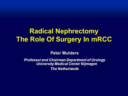 Radical Nephrectomy The Role Of Surgery In mRCC Peter Mulders Professor and Chairman Department of Urology University Medical Center Nijmegen The Netherlands.