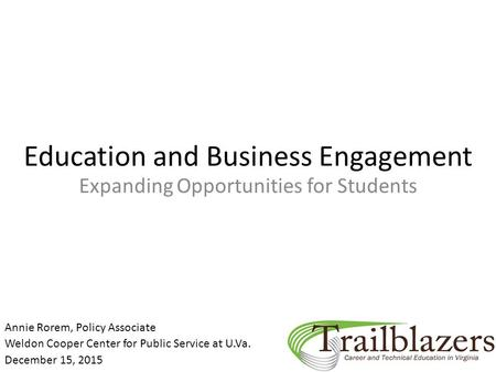 Education and Business Engagement Expanding Opportunities for Students Annie Rorem, Policy Associate Weldon Cooper Center for Public Service at U.Va. December.