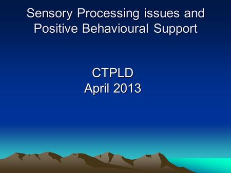 Sensory Processing issues and Positive Behavioural Support CTPLD April 2013.