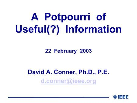 A Potpourri of Useful(?) Information 22 February 2003 David A. Conner, Ph.D., P.E.