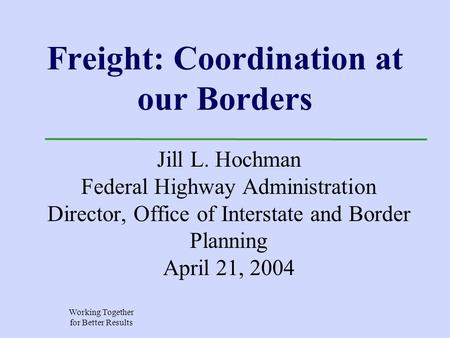 Working Together for Better Results Freight: Coordination at our Borders Jill L. Hochman Federal Highway Administration Director, Office of Interstate.