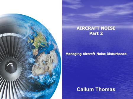 AIRCRAFT NOISE Part 2 Managing Aircraft Noise Disturbance Callum Thomas.