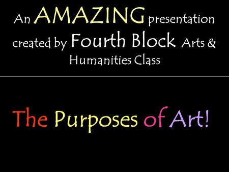An AMAZING presentation created by Fourth Block Arts & Humanities Class The Purposes of Art!
