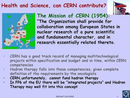 "ENLIGHT,12/2/20021 Health and Science, can CERN contribute? The Mission of CERN (1954): ""The Organization shall provide for collaboration among European."