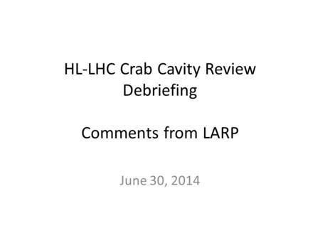 HL-LHC Crab Cavity Review Debriefing Comments from LARP June 30, 2014.