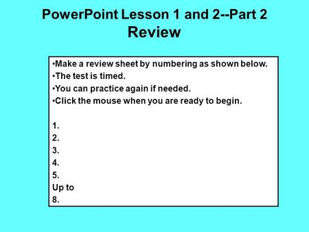 PowerPoint Lesson 1 and 2--Part 2 Review Make a review sheet by numbering as shown below. The test is timed. You can practice again if needed. Click the.