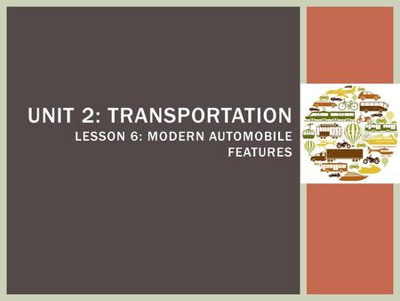 UNIT 2: TRANSPORTATION LESSON 6: MODERN AUTOMOBILE FEATURES.