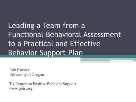 Leading a Team from a Functional Behavioral Assessment to a Practical and Effective Behavior Support Plan Rob Horner University of Oregon TA-Center on.
