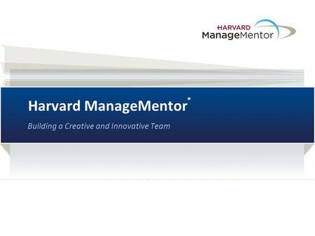Harvard ManageMentor ® Building a Creative and Innovative Team.
