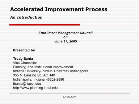 IUPUI 2004 Accelerated Improvement Process An Introduction Presented by Trudy Banta Vice Chancellor Planning and Institutional Improvement Indiana University-Purdue.