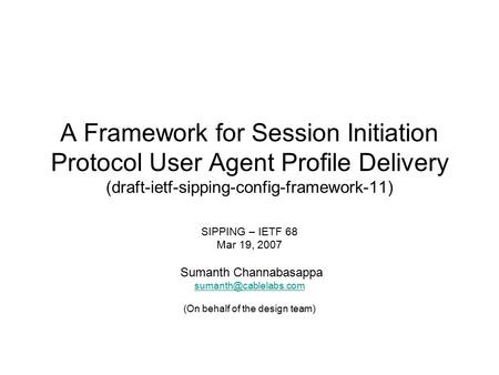 A Framework for Session Initiation Protocol User Agent Profile Delivery (draft-ietf-sipping-config-framework-11) SIPPING – IETF 68 Mar 19, 2007 Sumanth.