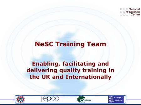 NeSC Training Team Enabling, facilitating and delivering quality training in the UK and Internationally.