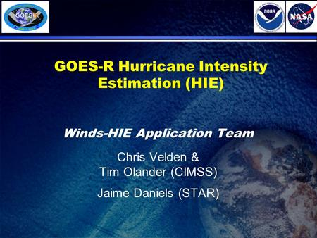 GOES-R Hurricane Intensity Estimation (HIE) Winds-HIE Application Team Chris Velden & Tim Olander (CIMSS) Jaime Daniels (STAR)