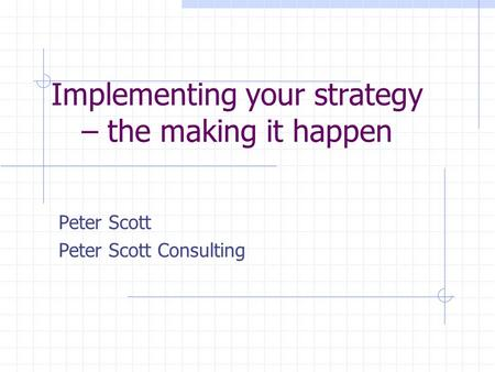 Implementing your strategy – the making it happen Peter Scott Peter Scott Consulting.