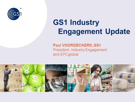 GS1 Industry Engagement Update Paul VOORDECKERS, GS1 President, Industry Engagement and EPCglobal.