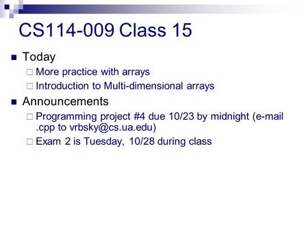 CS114-009 Class 15 Today  More practice with arrays  Introduction to Multi-dimensional arrays Announcements  Programming project #4 due 10/23 by midnight.