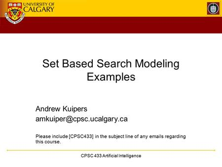 CPSC 433 Artificial Intelligence Set Based Search Modeling Examples Andrew Kuipers Please include [CPSC433] in the subject line.