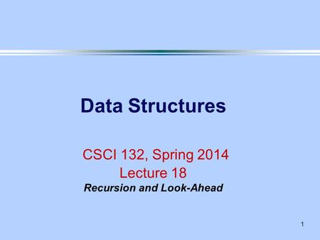 1 Data Structures CSCI 132, Spring 2014 Lecture 18 Recursion and Look-Ahead.