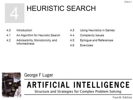 HEURISTIC SEARCH 4 4.0Introduction 4.1An Algorithm for Heuristic Search 4.2Admissibility, Monotonicity, and Informedness 4.3Using Heuristics in Games 4.4Complexity.