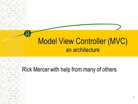 Model View Controller (MVC) an architecture Rick Mercer with help from many of others 1.