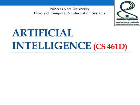 ARTIFICIAL INTELLIGENCE (CS 461D) Princess Nora University Faculty of Computer & Information Systems.